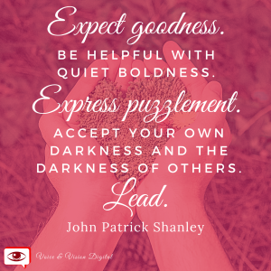 Expect goodness. Be helpful with quiet boldness. Express puzzlement. Accept your won darkness and the darkness of others. Lead. - John Patrick Shanley
